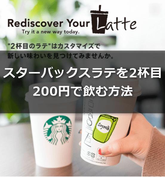Rediscover Your Latte スターバックスラテ(starbucks Latte)を2杯目200円で飲む方法