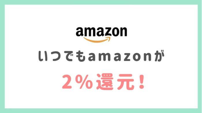 よく使うAmazonが2%還元と嬉しい!